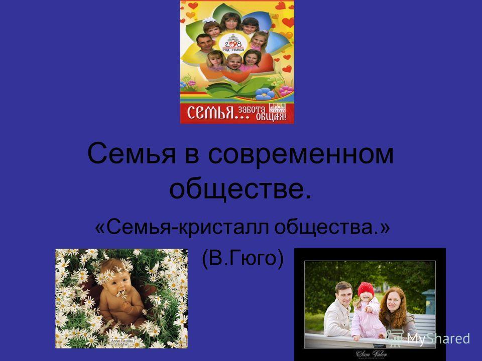 Семья в современном обществе. «Семья-кристалл общества.» (В.Гюго)