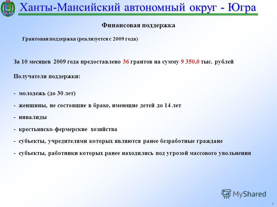 Ханты-Мансийский автономный округ - Югра 7 Финансовая поддержка Грантовая поддержка (реализуется с 2009 года) За 10 месяцев 2009 года предоставлено 36 грантов на сумму 9 350,0 тыс. рублей Получатели поддержки: - молодежь (до 30 лет) - женщины, не сос