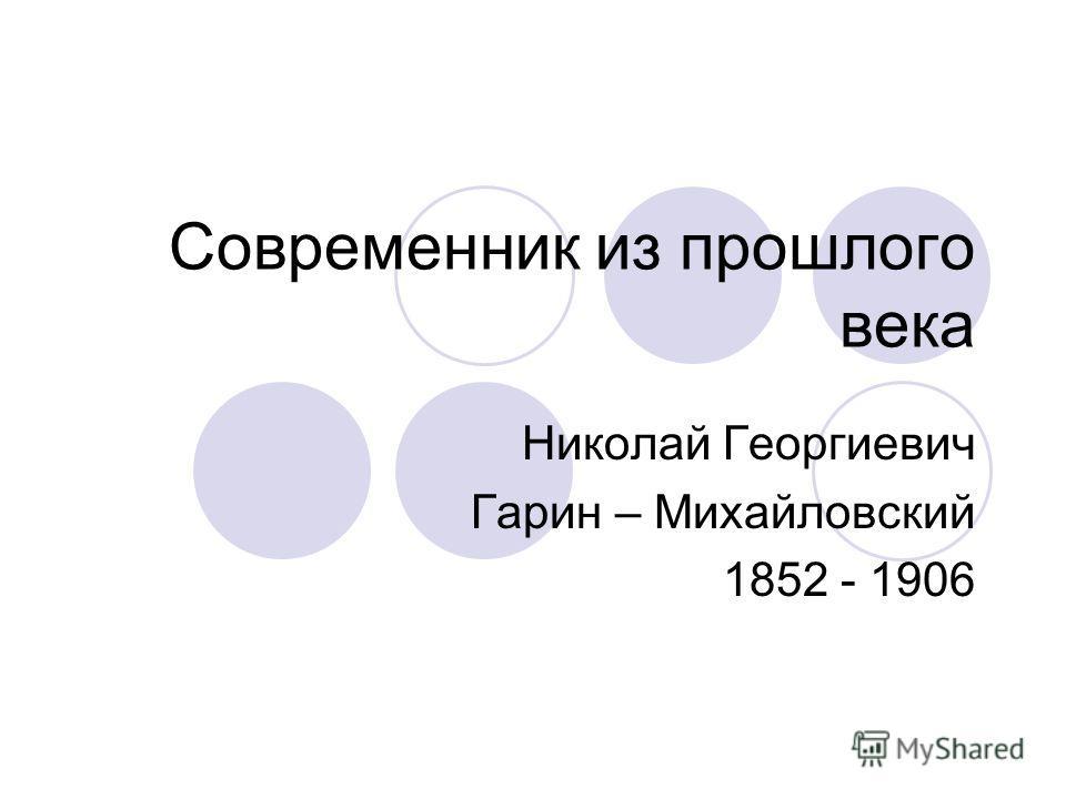 Современник из прошлого века Николай Георгиевич Гарин – Михайловский 1852 - 1906