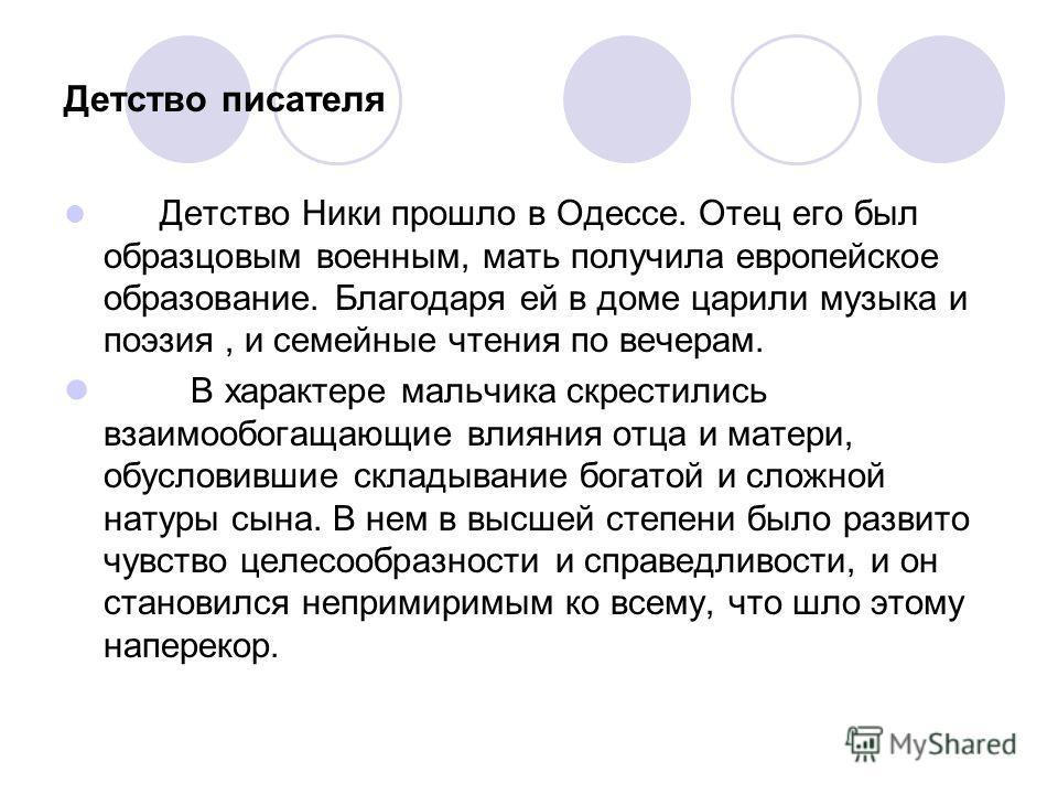 Детство писателя Детство Ники прошло в Одессе. Отец его был образцовым военным, мать получила европейское образование. Благодаря ей в доме царили музыка и поэзия, и семейные чтения по вечерам. В характере мальчика скрестились взаимообогащающие влияни
