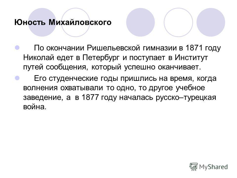 Юность Михайловского По окончании Ришельевской гимназии в 1871 году Николай едет в Петербург и поступает в Институт путей сообщения, который успешно оканчивает. Его студенческие годы пришлись на время, когда волнения охватывали то одно, то другое уче