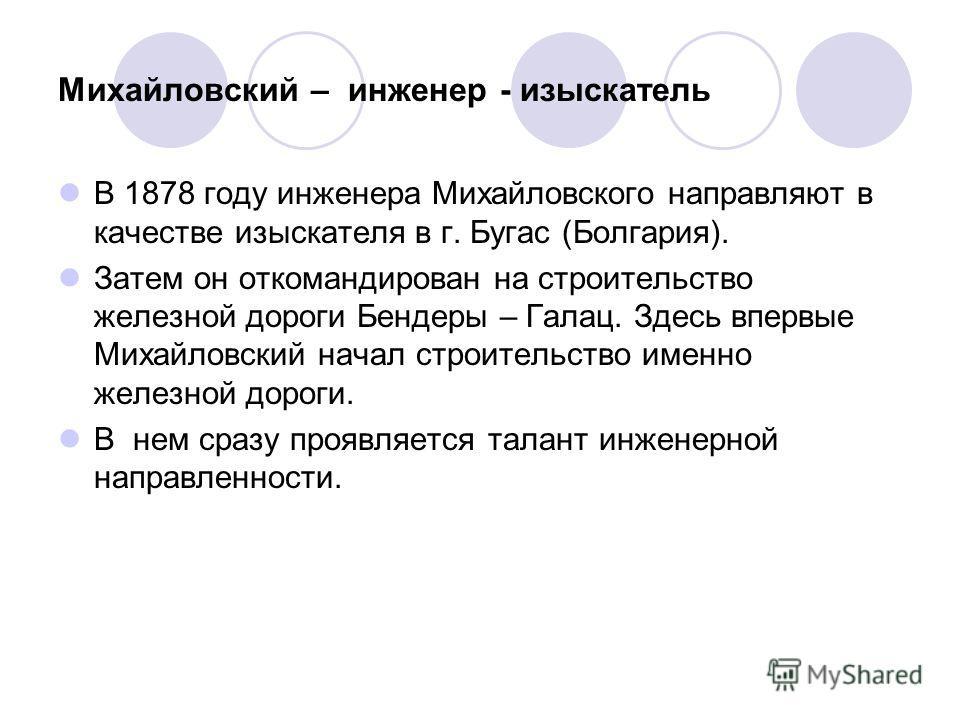 Михайловский – инженер - изыскатель В 1878 году инженера Михайловского направляют в качестве изыскателя в г. Бугас (Болгария). Затем он откомандирован на строительство железной дороги Бендеры – Галац. Здесь впервые Михайловский начал строительство им