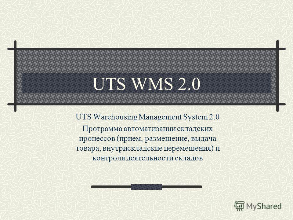 UTS WMS 2.0 UTS Warehousing Management System 2.0 Программа автоматизации складских процессов (прием, размещение, выдача товара, внутрискладские перемещения) и контроля деятельности складов