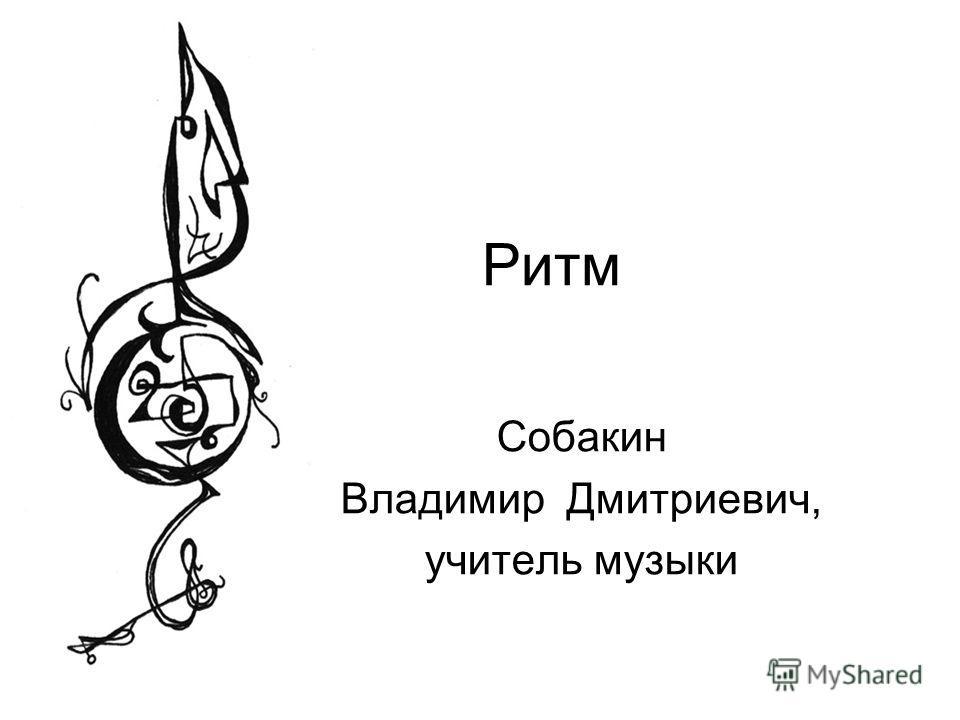 Ритм Собакин Владимир Дмитриевич, учитель музыки