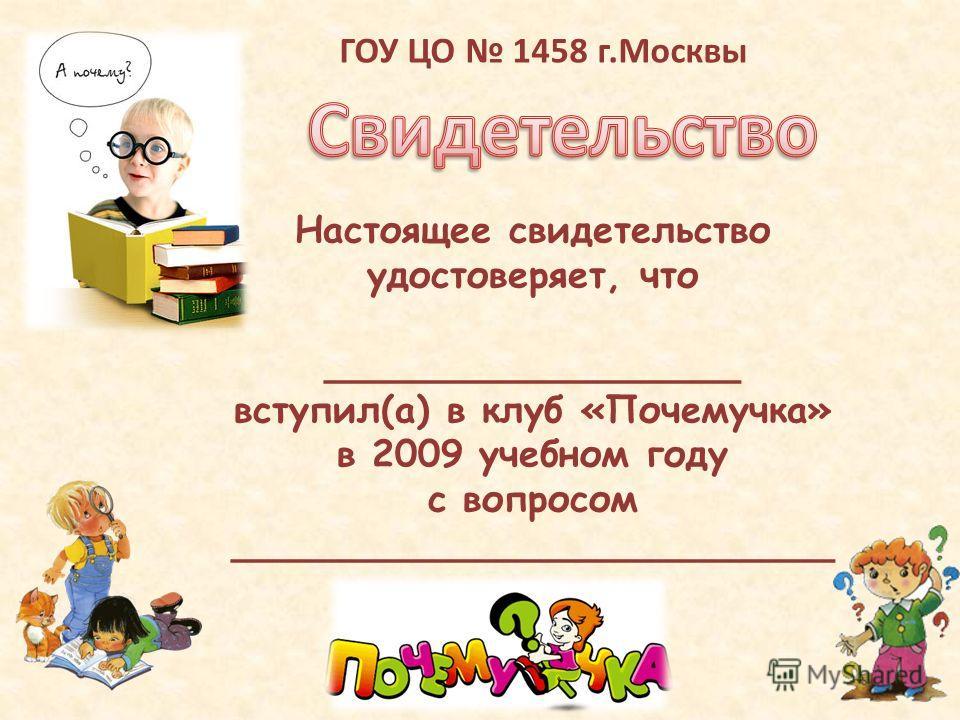 Настоящее свидетельство удостоверяет, что __________________ вступил(а) в клуб «Почемучка» в 2009 учебном году с вопросом __________________________ ГОУ ЦО 1458 г.Москвы