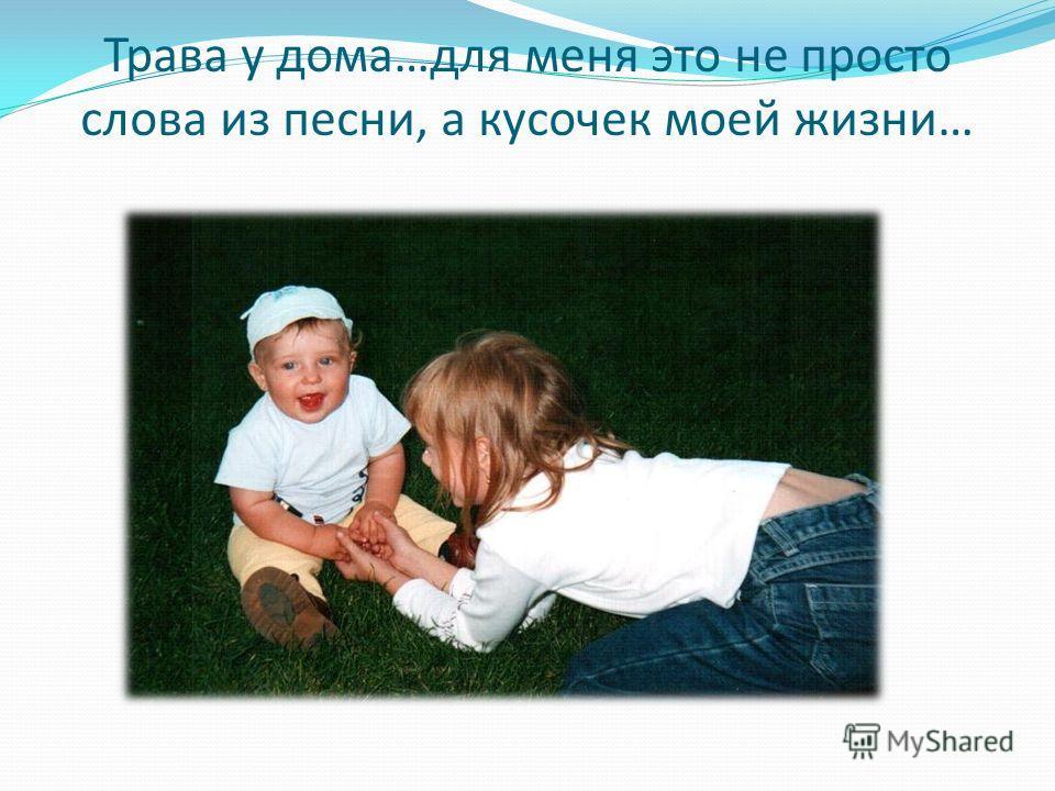 Трава у дома…для меня это не просто слова из песни, а кусочек моей жизни…
