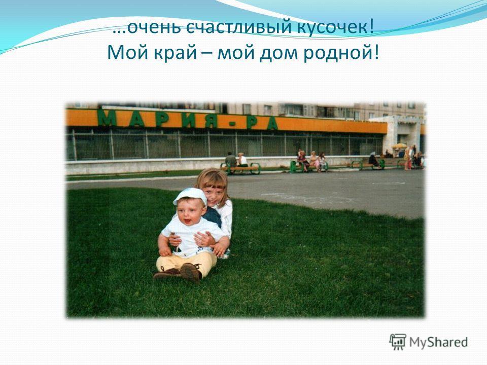 …очень счастливый кусочек! Мой край – мой дом родной!