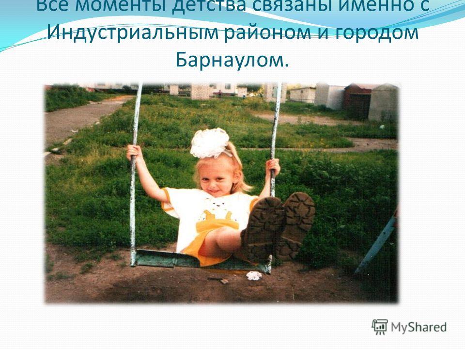Все моменты детства связаны именно с Индустриальным районом и городом Барнаулом.