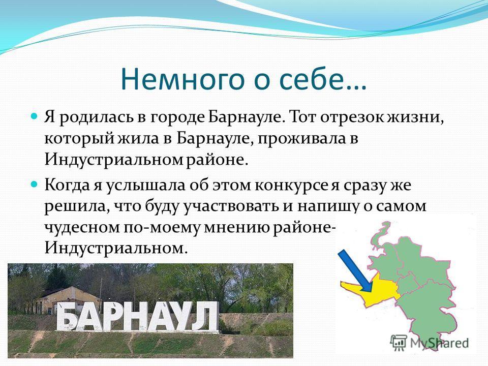 Немного о себе… Я родилась в городе Барнауле. Тот отрезок жизни, который жила в Барнауле, проживала в Индустриальном районе. Когда я услышала об этом конкурсе я сразу же решила, что буду участвовать и напишу о самом чудесном по-моему мнению районе- И