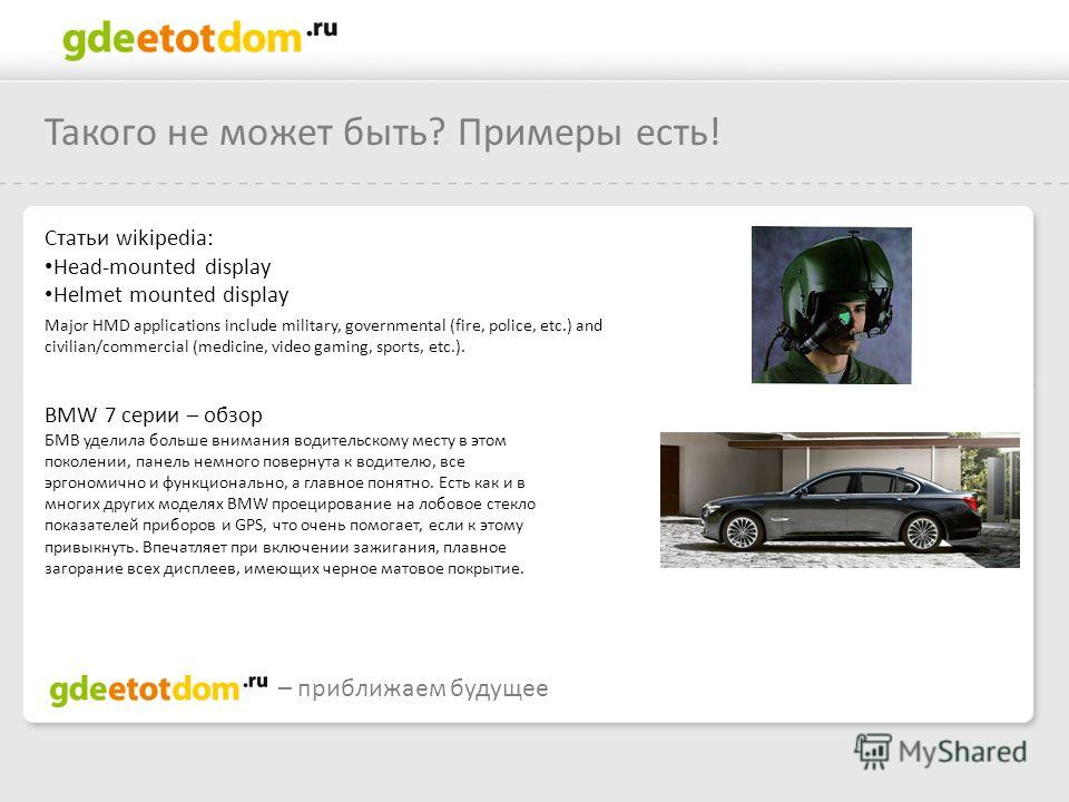 Такого не может быть? Примеры есть! – приближаем будущее Статьи wikipedia: Head-mounted display Helmet mounted display Major HMD applications include military, governmental (fire, police, etc.) and civilian/commercial (medicine, video gaming, sports,