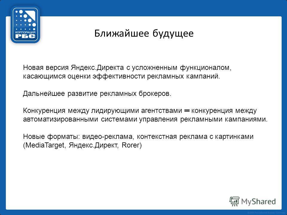 Ближайшее будущее Новая версия Яндекс.Директа с усложненным функционалом, касающимся оценки эффективности рекламных кампаний. Дальнейшее развитие рекламных брокеров. Конкуренция между лидирующими агентствами конкуренция между автоматизированными сист