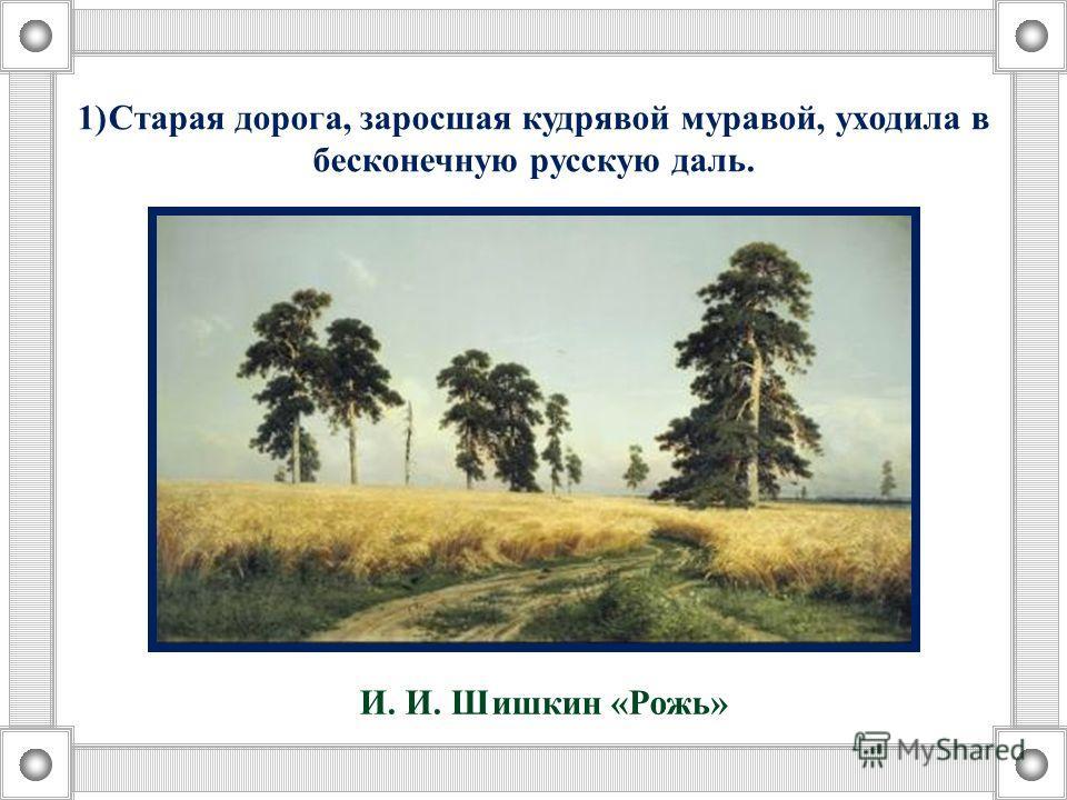 1)Старая дорога, заросшая кудрявой муравой, уходила в бесконечную русскую даль. И. И. Шишкин «Рожь»