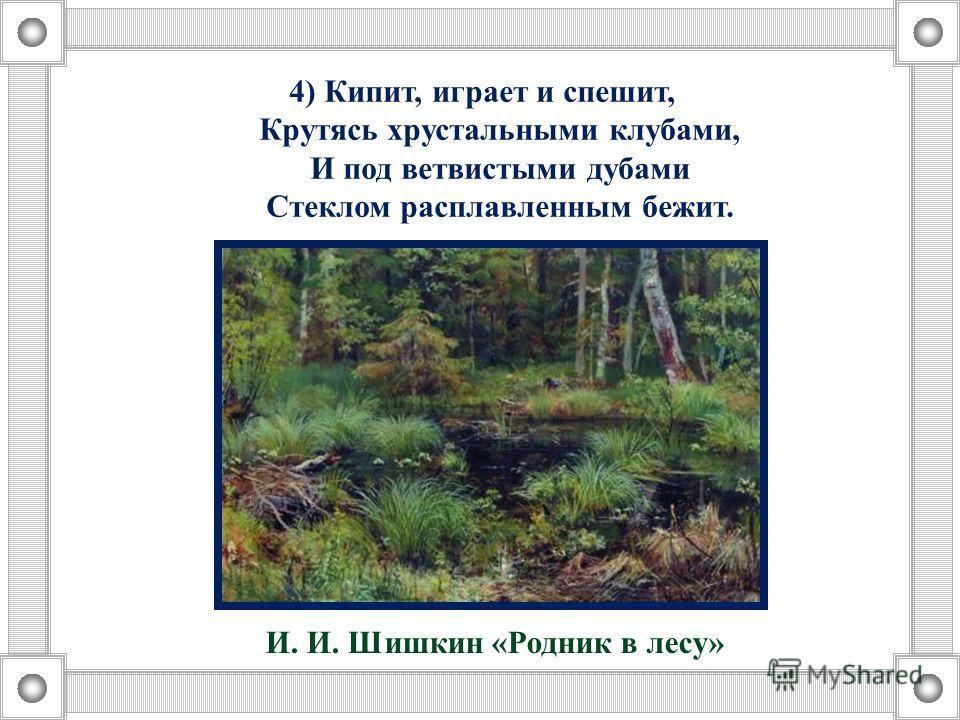 4) Кипит, играет и спешит, Крутясь хрустальными клубами, И под ветвистыми дубами Стеклом расплавленым бежит. И. И. Шишкин «Родник в лесу»