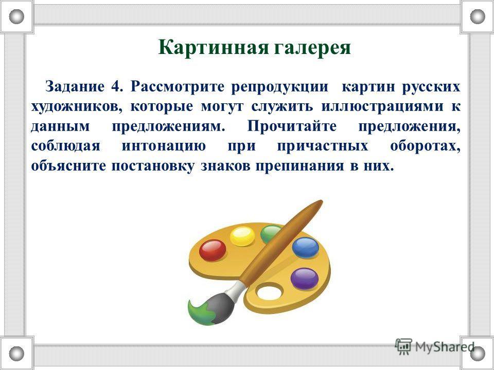 Задание 4. Рассмотрите репродукции картин русских художников, которые могут служить иллюстрациями к даным предложениям. Прочитайте предложения, соблюдая интонацию при причастных оборотах, объясните постановку знаков препинания в них. Картиная галерея