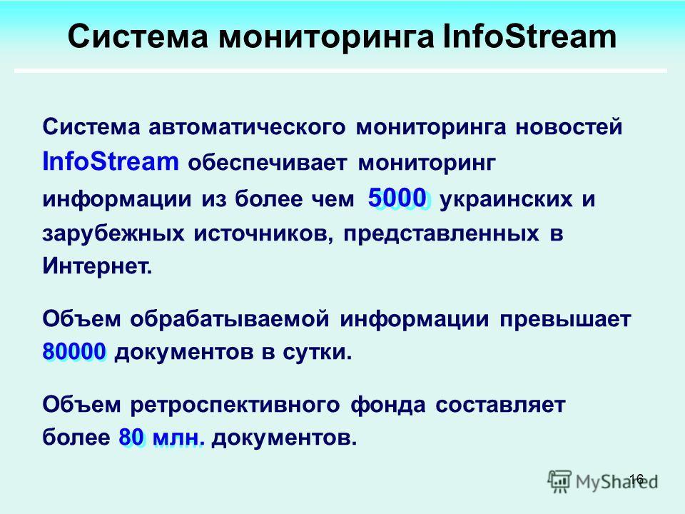 16 5000 80000 80 млн. Система автоматического мониторинга новостей InfoStream обеспечивает мониторинг информации из более чем 5000 украинских и зарубежных источников, представленных в Интернет. Объем обрабатываемой информации превышает 80000 документ