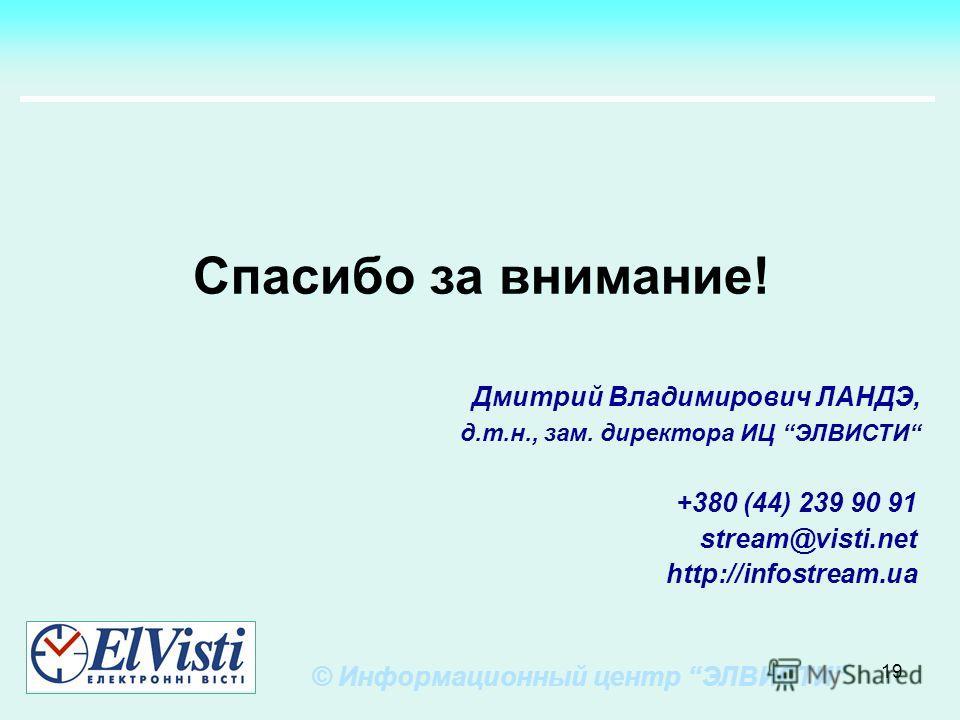 19 +380 (44) 239 90 91 stream@visti.net http://infostream.ua Спасибо за внимание! © Информационный центр ЭЛВИСТИ Дмитрий Владимирович ЛАНДЭ, д.т.н., зам. директора ИЦ ЭЛВИСТИ