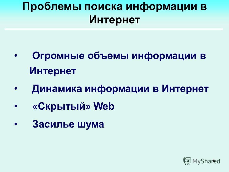 9 Проблемы поиска информации в Интернет Огромные объемы информации в Интернет Динамика информации в Интернет «Скрытый» Web Засилье шума