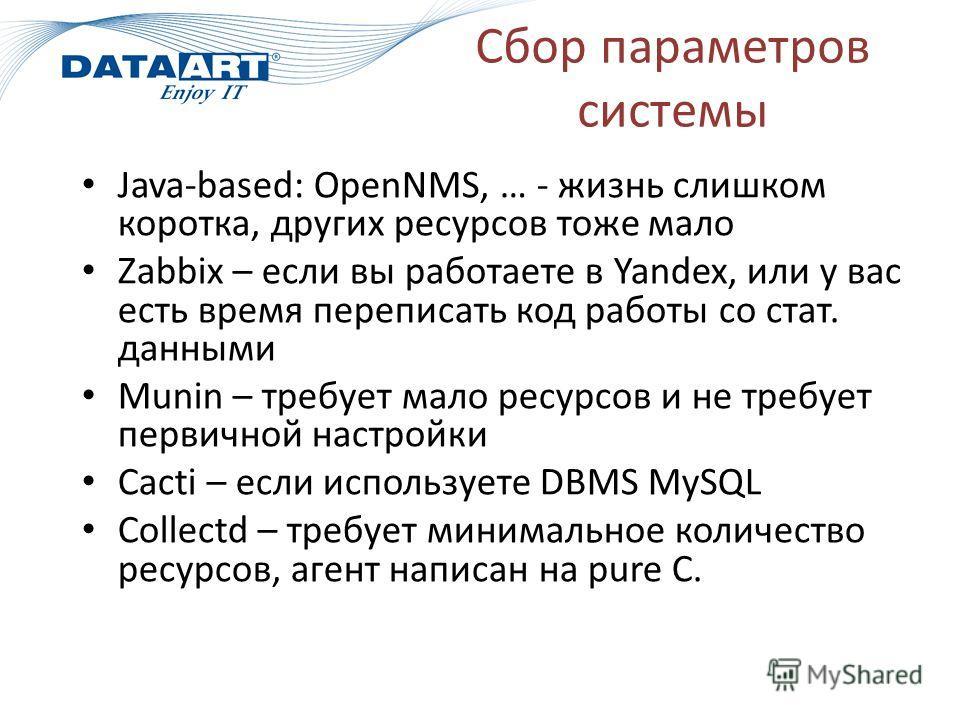 Сбор параметров системы Java-based: OpenNMS, … - жизнь слишком коротка, других ресурсов тоже мало Zabbix – если вы работаете в Yandex, или у вас есть время переписать код работы со стат. данными Munin – требует мало ресурсов и не требует первичной на