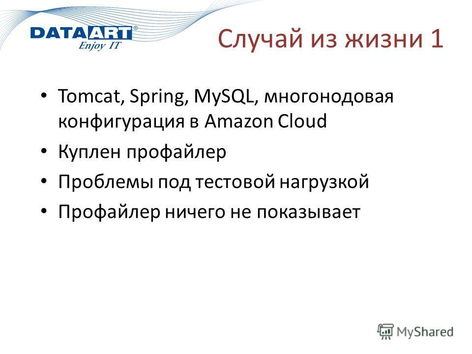 Случай из жизни 1 Tomcat, Spring, MySQL, многомодовая конфигурация в Amazon Cloud Куплен профайлер Проблемы под тестовой нагрузкой Профайлер ничего не показывает
