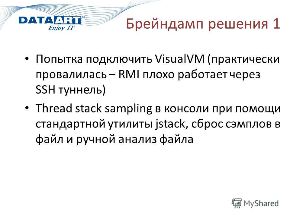Брейндамп решения 1 Попытка подключить VisualVM (практически провалилась – RMI плохо работает через SSH туннель) Thread stack sampling в консоли при помощи стандартной утилиты jstack, сброс сэмплов в файл и ручной анализ файла