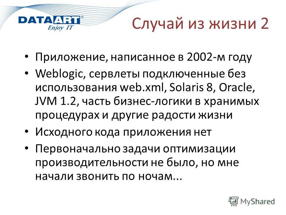 Случай из жизни 2 Приложение, написанное в 2002-м году Weblogic, сервлеты подключенные без использования web.xml, Solaris 8, Oracle, JVM 1.2, часть бизнес-логики в хранимых процедурах и другие радости жизни Исходного кода приложения нет Первоначально