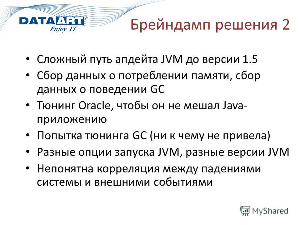 Брейндамп решения 2 Сложный путь апдейта JVM до версии 1.5 Сбор данных о потреблении памяти, сбор данных о поведении GC Тюнинг Oracle, чтобы он не мешал Java- приложению Попытка тюнинга GC (ни к чему не привела) Разные опции запуска JVM, разные верси