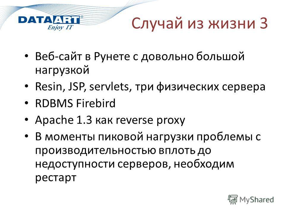 Случай из жизни 3 Веб-сайт в Рунете с довольно большой нагрузкой Resin, JSP, servlets, три физических сервера RDBMS Firebird Apache 1.3 как reverse proxy В моменты пиковой нагрузки проблемы с производительностью вплоть до недоступности серверов, необ