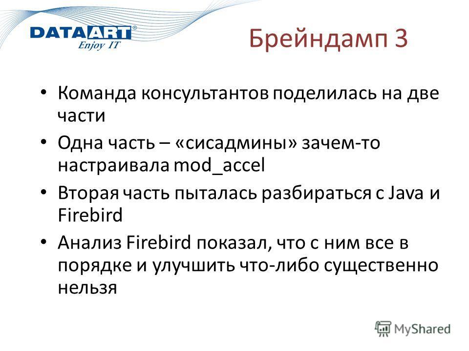 Брейндамп 3 Команда консультантов поделилась на две части Одна часть – «сисадмины» зачем-то настраивала mod_accel Вторая часть пыталась разбираться с Java и Firebird Анализ Firebird показал, что с ним все в порядке и улучшить что-либо существенно нел