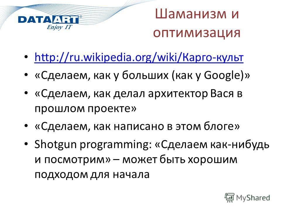 Шаманизм и оптимизация http://ru.wikipedia.org/wiki/Карго-культ http://ru.wikipedia.org/wiki/Карго-культ «Сделаем, как у больших (как у Google)» «Сделаем, как делал архитектор Вася в прошлом проекте» «Сделаем, как написано в этом блоге» Shotgun progr