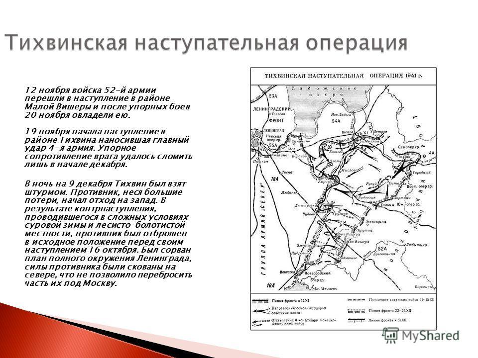 12 ноября войска 52-й армии перешли в наступление в районе Малой Вишеры и после упорных боев 20 ноября овладели ею. 19 ноября начала наступление в районе Тихвина наносившая главный удар 4-я армия. Упорное сопротивление врага удалось сломить лишь в на