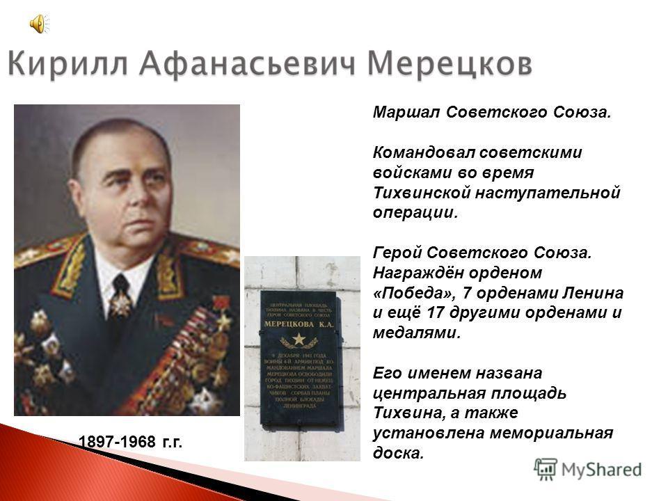 1897-1968 г.г. Маршал Советского Союза. Командовал советскими войсками во время Тихвинской наступательной операции. Герой Советского Союза. Награждён орденом «Победа», 7 орденами Ленина и ещё 17 другими орденами и медалями. Его именем названа централ