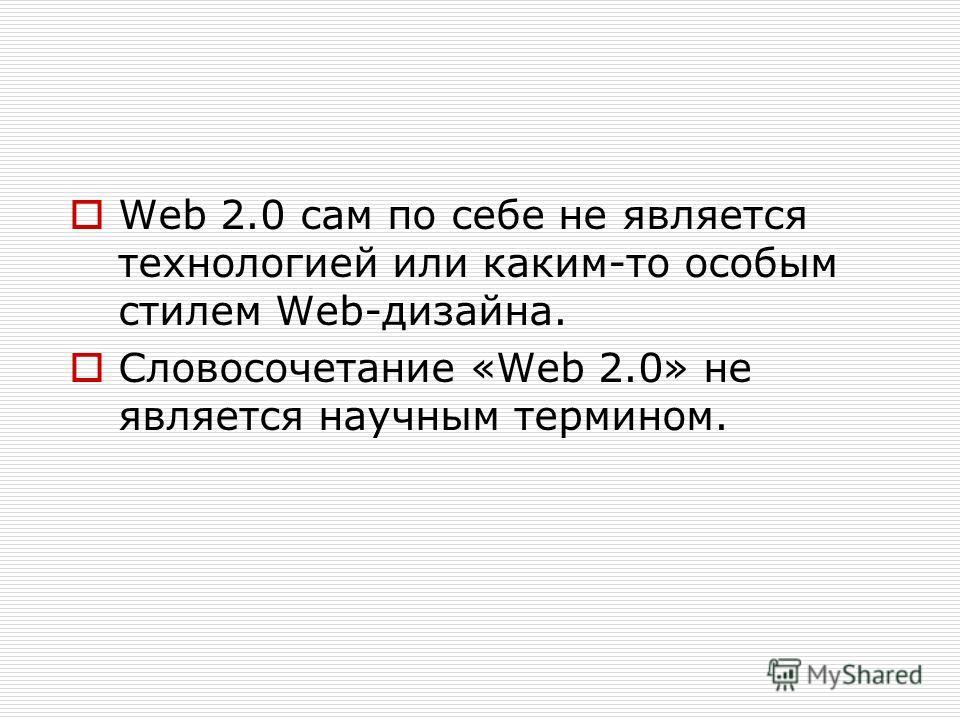 Web 2.0 сам по себе не является технологией или каким-то особым стилем Web-дизайна. Словосочетание «Web 2.0» не является научным термином.