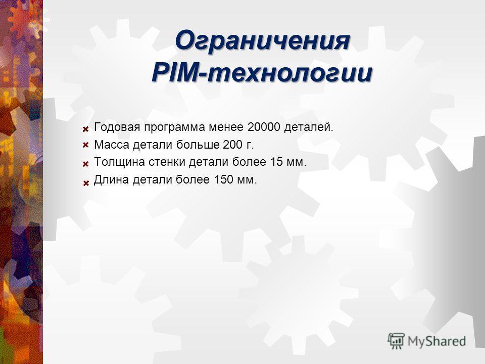 Ограничения PIM-технологии Годовая программа менее 20000 деталей. Масса детали больше 200 г. Толщина стенки детали более 15 мм. Длина детали более 150 мм.