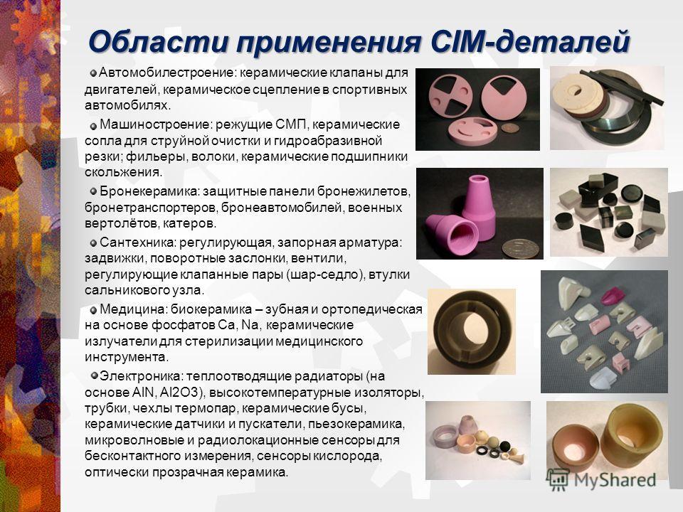 Области применения CIM-деталей Автомобилестроение: керамические клапаны для двигателей, керамическое сцепление в спортивных автомобилях. Машиностроение: режущие СМП, керамические сопла для струйной очистки и гидроабразивной резки; фильеры, волоки, ке
