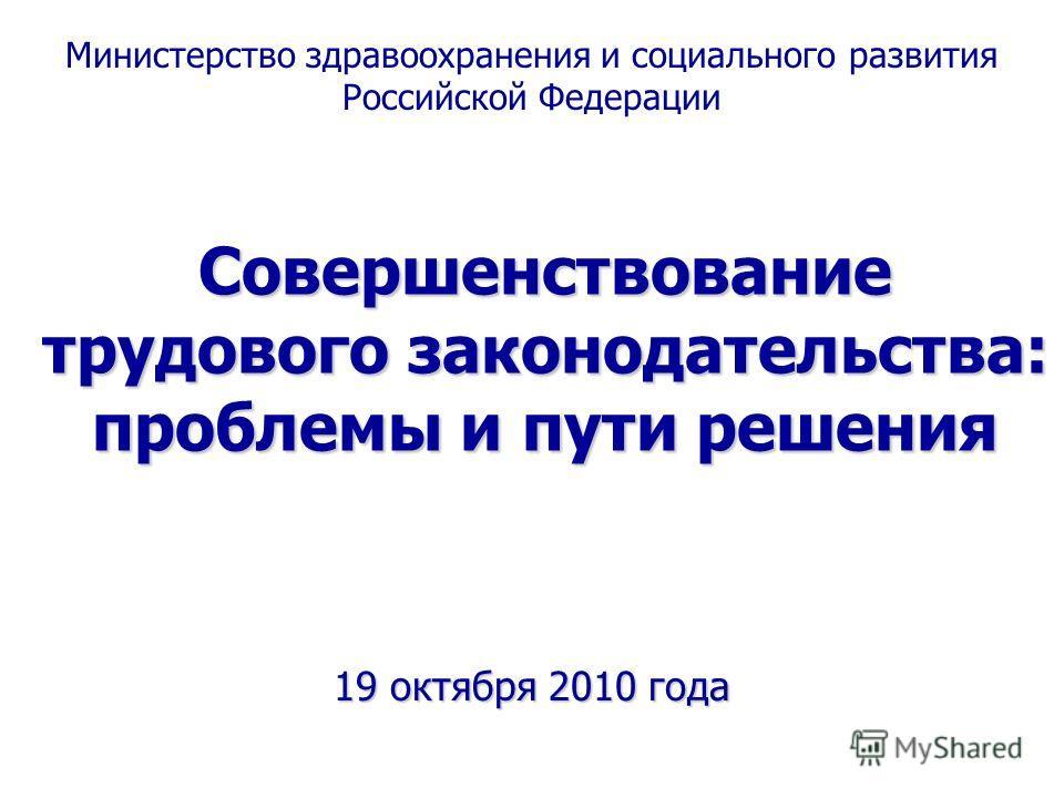 Совершенствование трудового законодательства: проблемы и пути решения 19 октября 2010 года Министерство здравоохранения и социального развития Российской Федерации