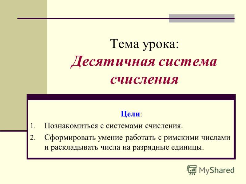 Тема урока: Десятичная система счисления Цели: 1. Познакомиться с системами счисления. 2. Сформировать умение работать с римскими числами и раскладывать числа на разрядные единицы.