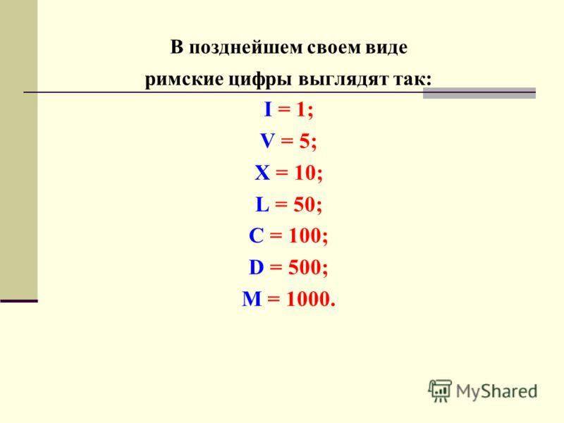 В позднейшем своем виде римские цифры выглядят так: I = 1; V = 5; X = 10; L = 50; С = 100; D = 500; M = 1000.