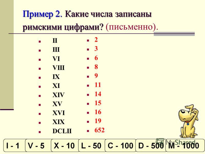 Пример 2. Какие числа записаны римскими цифрами? Пример 2. Какие числа записаны римскими цифрами? (письменно). II III VI VIII IX XI XIV XV XVI XIX DCLII 2 3 6 8 9 11 14 15 16 19 652