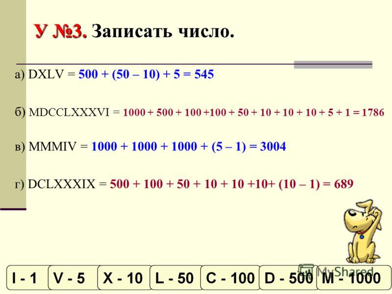 У 3. Записать число. а) DXLV = 500 + (50 – 10) + 5 = 545 б) MDCCLXXXVI = 1000 + 500 + 100 +100 + 50 + 10 + 10 + 10 + 5 + 1 = 1786 в) MMMIV = 1000 + 1000 + 1000 + (5 – 1) = 3004 г) DCLXXXIX = 500 + 100 + 50 + 10 + 10 +10+ (10 – 1) = 689