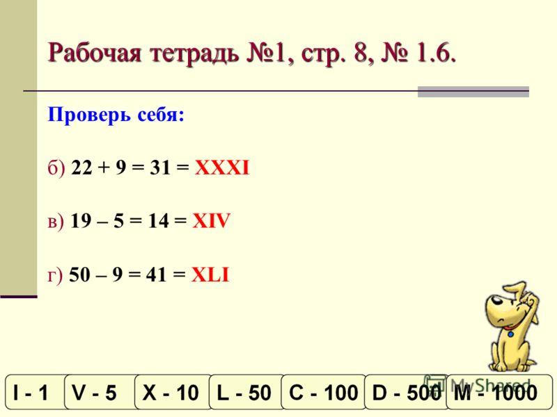 Рабочая тетрадь 1, стр. 8, 1.6. Проверь себя: б) 22 + 9 = 31 = XXXI в) 19 – 5 = 14 = XIV г) 50 – 9 = 41 = XLI
