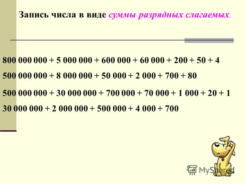 Запись числа в виде суммы разрядных слагаемых. 800 000 000 + 5 000 000 + 600 000 + 60 000 + 200 + 50 + 4 500 000 000 + 8 000 000 + 50 000 + 2 000 + 700 + 80 500 000 000 + 30 000 000 + 700 000 + 70 000 + 1 000 + 20 + 1 30 000 000 + 2 000 000 + 500 000