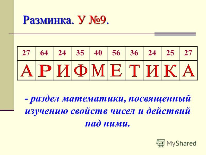 Разминка. У 9. 27642435405636242527 - раздел математики, посвященный изучению свойств чисел и действий над ними.
