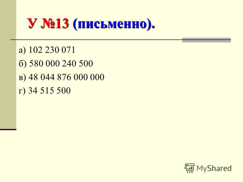У 13 (письменно). а) 102 230 071 б) 580 000 240 500 в) 48 044 876 000 000 г) 34 515 500
