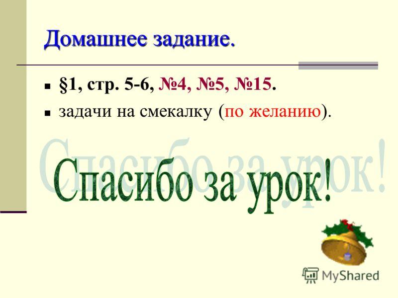 Домашнее задание. §1, стр. 5-6, 4, 5, 15. задачи на смекалку (по желанию).