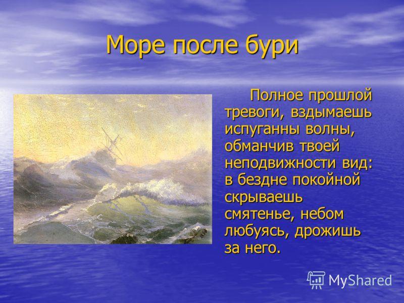 Море после бури Полное прошлой тревоги, вздымаешь испуганны волны, обманчив твоей неподвижности вид: в бездне покойной скрываешь смятенье, небом любуясь, дрожишь за него.