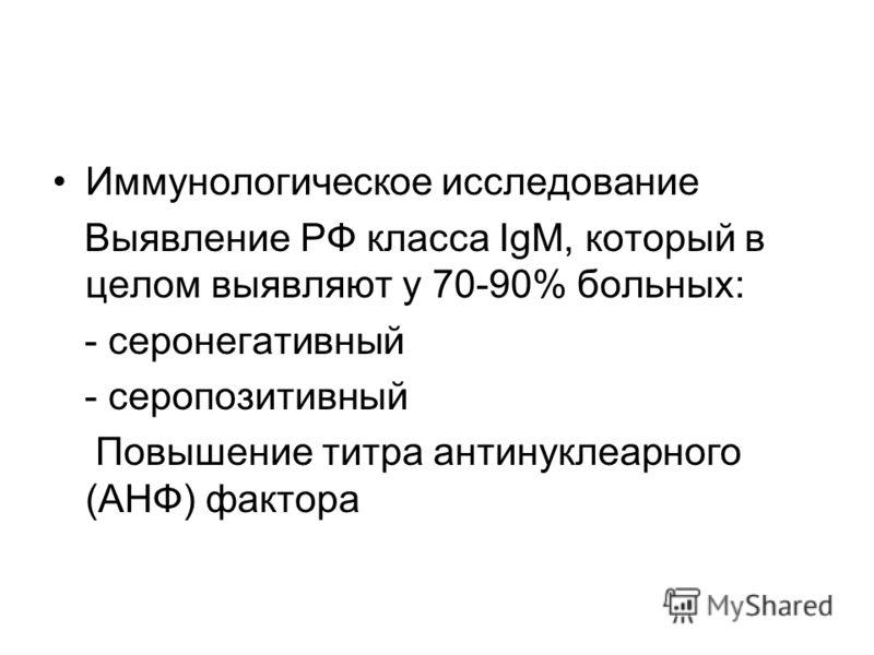 Иммунологическое исследование Выявление РФ класса IgM, который в целом выявляют у 70-90% больных: - серонегативный - серопозитивный Повышение титра антинуклеарного (АНФ) фактора