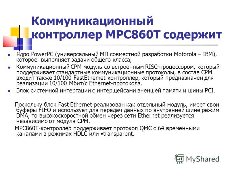Коммуникационный контроллер МРС860Т содержит Ядро PowerPC (универсальный МП совместной разработки Motorola – IBM), которое выполняет задачи общего класса, Коммуникационный СРМ модуль со встроенным RISC-процессором, который поддерживает стандартные ко