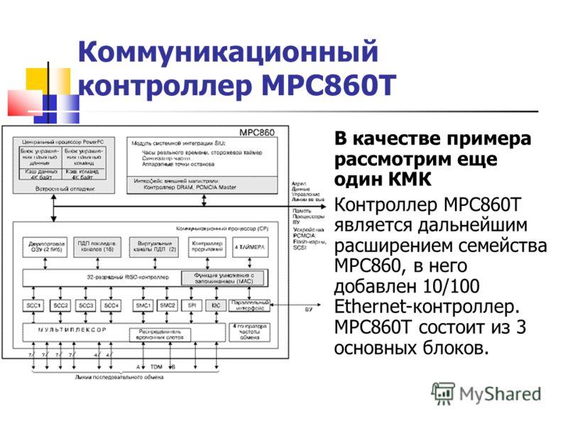 Коммуникационный контроллер МРС860Т В качестве примера рассмотрим еще один КМК Контроллер МРС860Т является дальнейшим расширением семейства МРС860, в него добавлен 10/100 Ethernet-контроллер. МРС860Т состоит из 3 основных блоков.