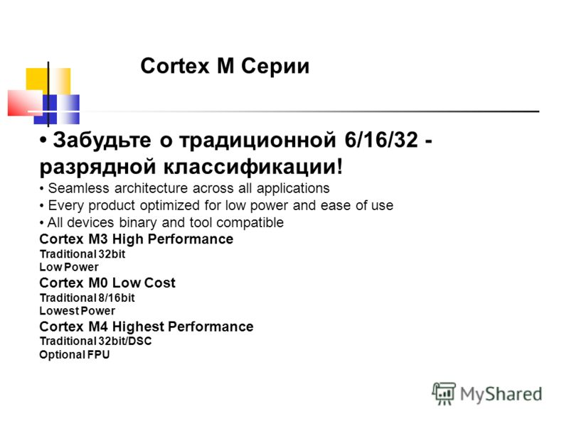 Забудьте о традиционной 6/16/32 - разрядной классификации! Seamless architecture across all applications Every product optimized for low power and ease of use All devices binary and tool compatible Cortex M3 High Performance Traditional 32bit Low Pow