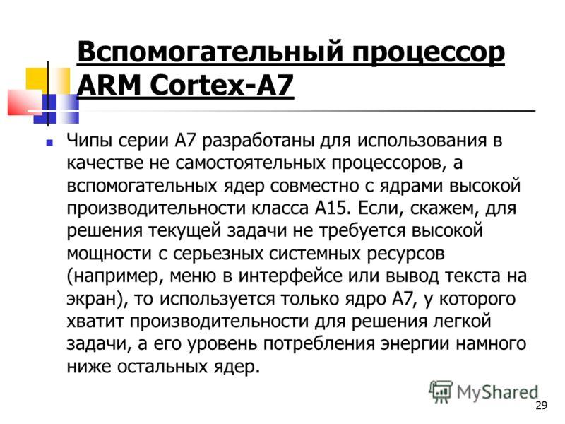 Вспомогательный процессор ARM Cortex-A7 Чипы серии A7 разработаны для использования в качестве не самостоятельных процессоров, а вспомогательных ядер совместно с ядрами высокой производительности класса A15. Если, скажем, для решения текущей задачи н